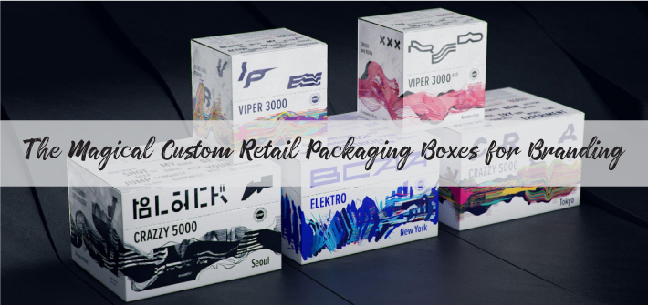 The Magical Custom Retail Packaging Boxes for Branding